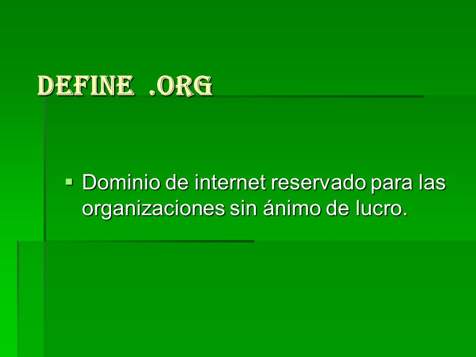 Define .org Dominio de internet reservado para las organizaciones sin ánimo de lucro.