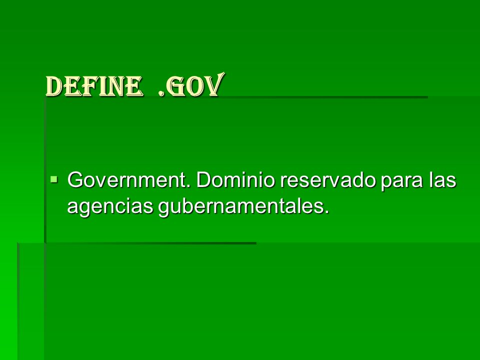 Define .gov Government. Dominio reservado para las agencias gubernamentales.