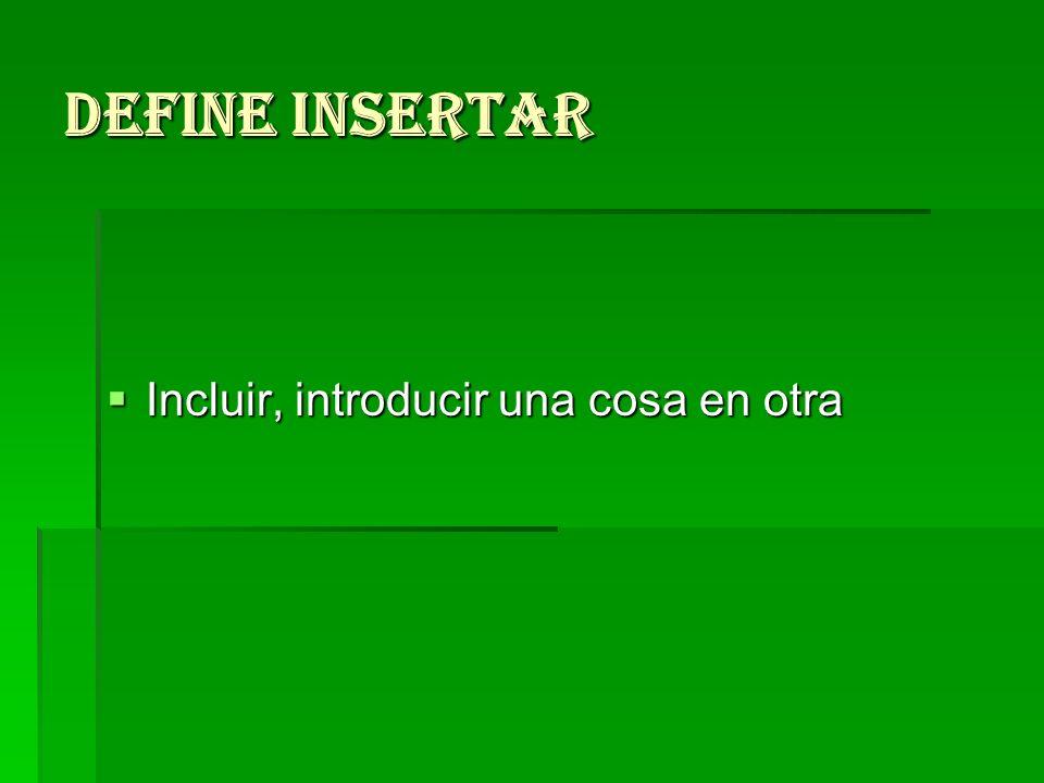 Define insertar Incluir, introducir una cosa en otra