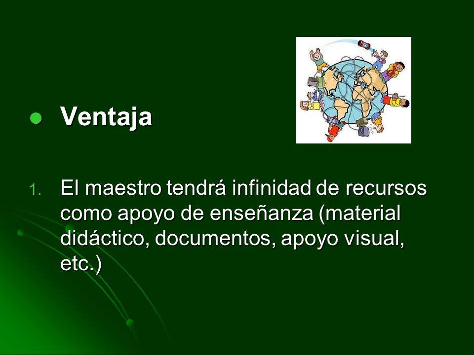 Ventaja El maestro tendrá infinidad de recursos como apoyo de enseñanza (material didáctico, documentos, apoyo visual, etc.)