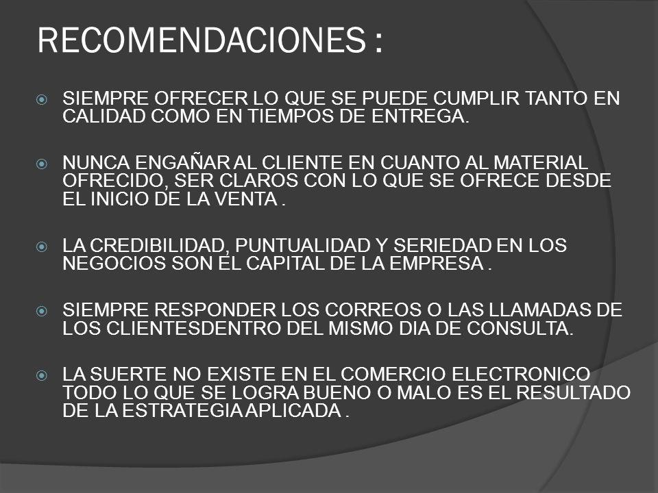RECOMENDACIONES : SIEMPRE OFRECER LO QUE SE PUEDE CUMPLIR TANTO EN CALIDAD COMO EN TIEMPOS DE ENTREGA.