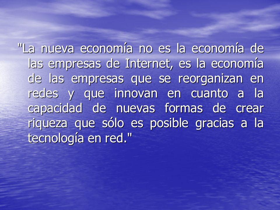 La nueva economía no es la economía de las empresas de Internet, es la economía de las empresas que se reorganizan en redes y que innovan en cuanto a la capacidad de nuevas formas de crear riqueza que sólo es posible gracias a la tecnología en red.