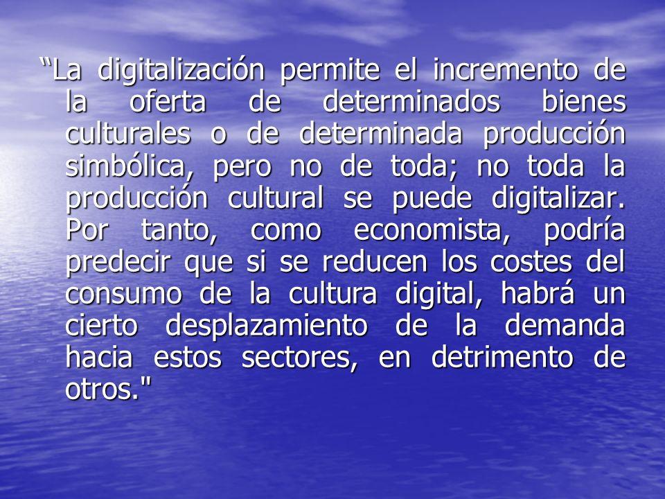 La digitalización permite el incremento de la oferta de determinados bienes culturales o de determinada producción simbólica, pero no de toda; no toda la producción cultural se puede digitalizar.