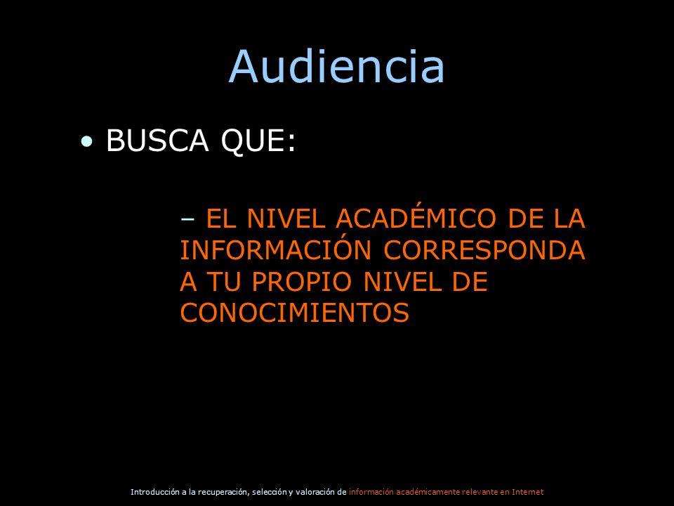 Audiencia BUSCA QUE: EL NIVEL ACADÉMICO DE LA INFORMACIÓN CORRESPONDA A TU PROPIO NIVEL DE CONOCIMIENTOS.