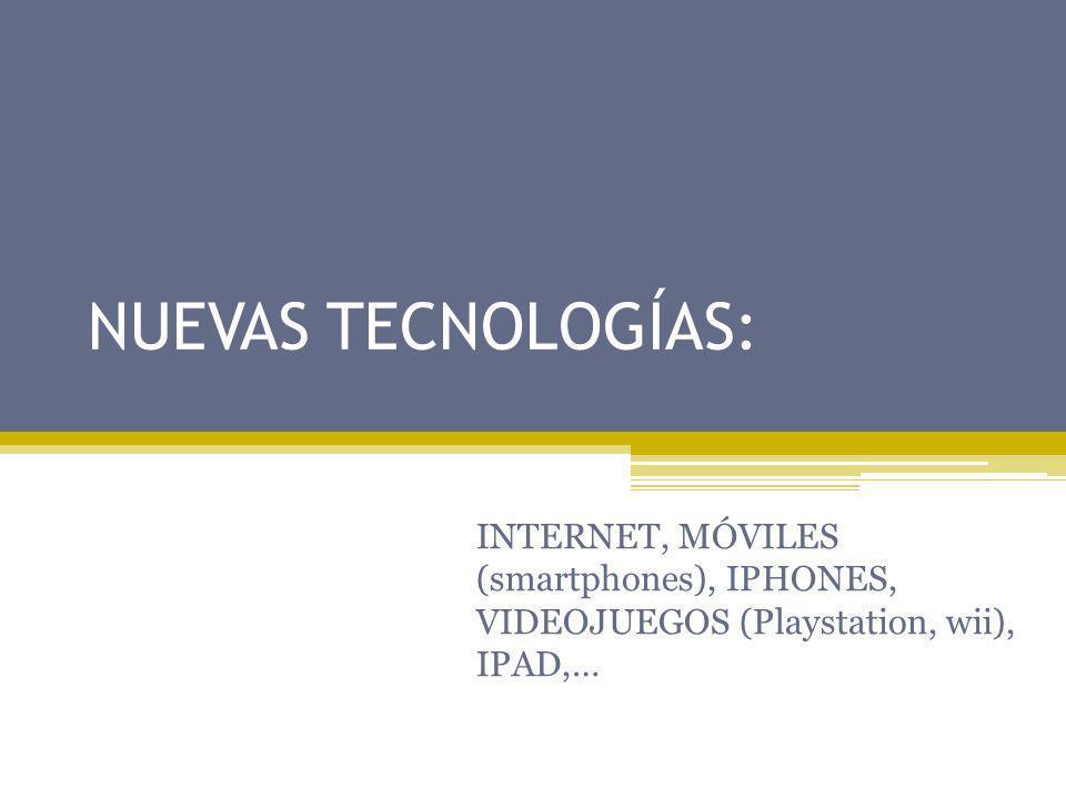 NUEVAS TECNOLOGÍAS: INTERNET, MÓVILES (smartphones), IPHONES, VIDEOJUEGOS (Playstation, wii), IPAD,…