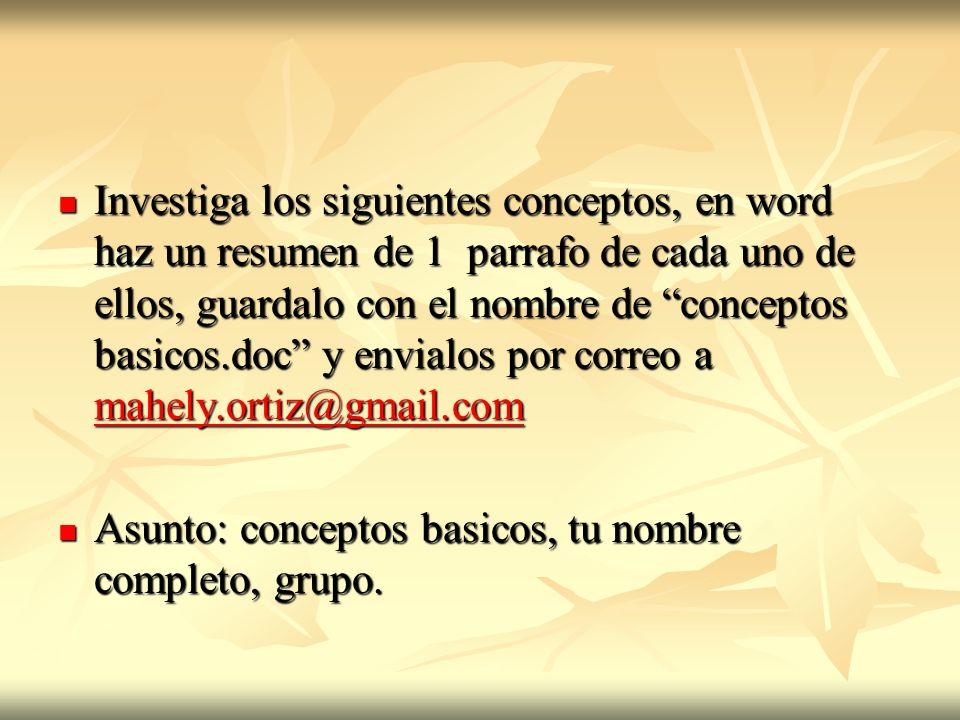 Investiga los siguientes conceptos, en word haz un resumen de 1 parrafo de cada uno de ellos, guardalo con el nombre de conceptos basicos.doc y envialos por correo a mahely.ortiz@gmail.com