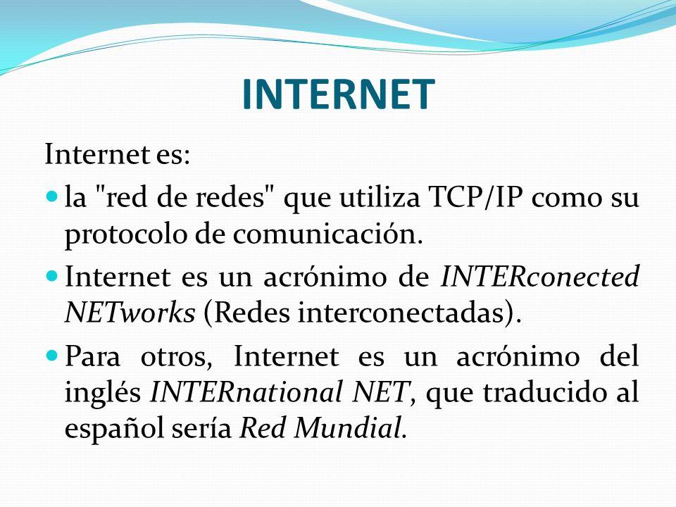 INTERNET Internet es: la red de redes que utiliza TCP/IP como su protocolo de comunicación.