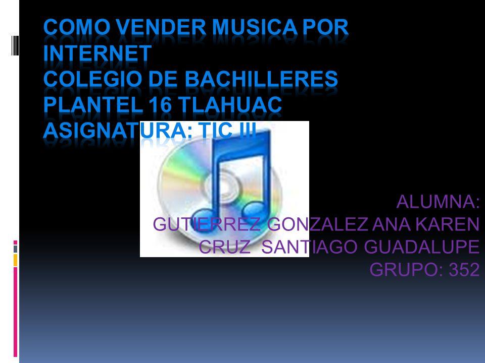 COMO VENDER MUSICA POR INTERNET COLEGIO DE BACHILLERES PLANTEL 16 TLAHUAC ASIGNATURA: TIC III