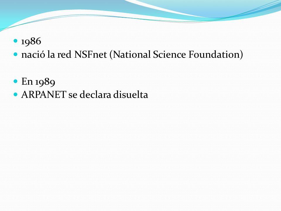 1986 nació la red NSFnet (National Science Foundation) En 1989 ARPANET se declara disuelta