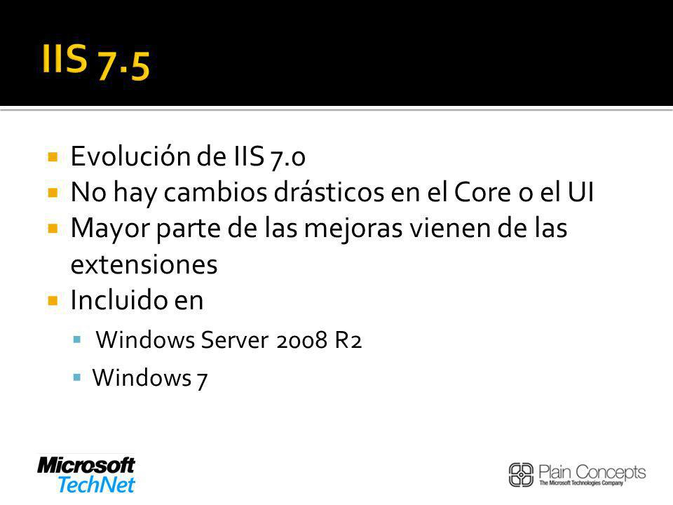 IIS 7.5 Evolución de IIS 7.0. No hay cambios drásticos en el Core o el UI. Mayor parte de las mejoras vienen de las extensiones.