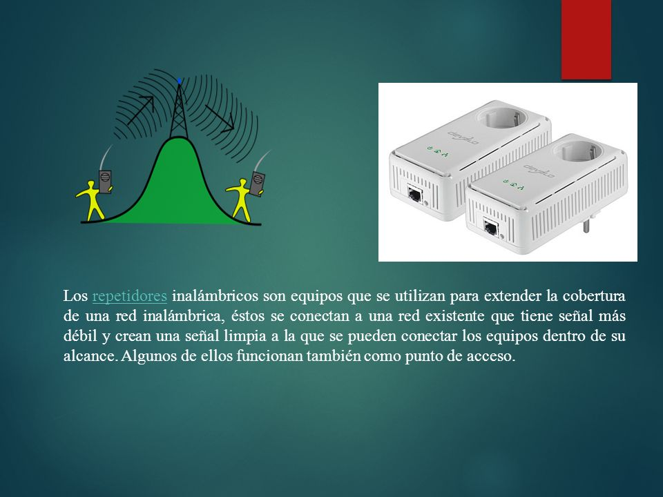 Los repetidores inalámbricos son equipos que se utilizan para extender la cobertura de una red inalámbrica, éstos se conectan a una red existente que tiene señal más débil y crean una señal limpia a la que se pueden conectar los equipos dentro de su alcance.