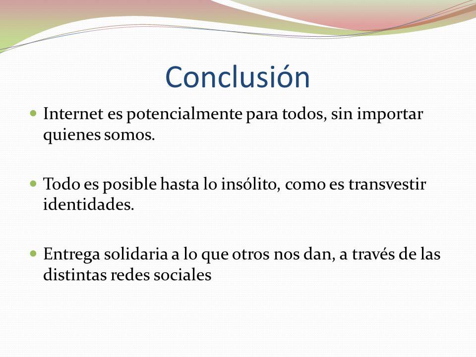 Conclusión Internet es potencialmente para todos, sin importar quienes somos. Todo es posible hasta lo insólito, como es transvestir identidades.
