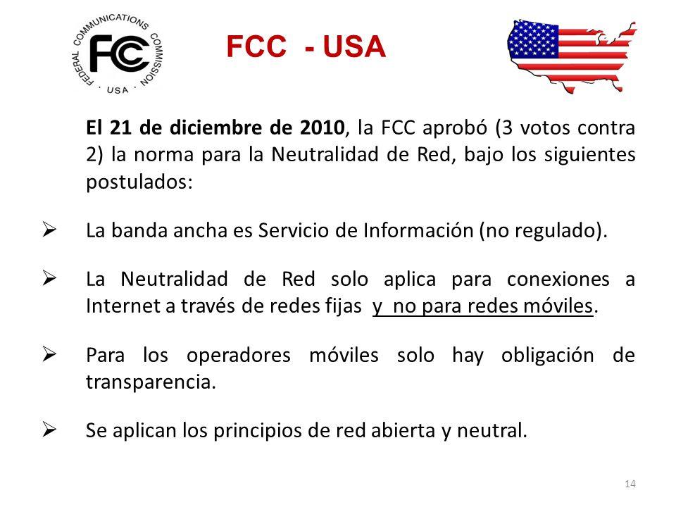 FCC - USA El 21 de diciembre de 2010, la FCC aprobó (3 votos contra 2) la norma para la Neutralidad de Red, bajo los siguientes postulados: