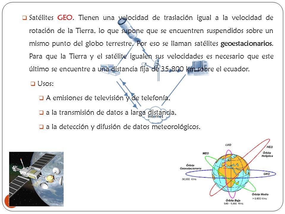 Satélites GEO. Tienen una velocidad de traslación igual a la velocidad de rotación de la Tierra, lo que supone que se encuentren suspendidos sobre un mismo punto del globo terrestre. Por eso se llaman satélites geoestacionarios. Para que la Tierra y el satélite igualen sus velocidades es necesario que este último se encuentre a una distancia fija de 35.800 km sobre el ecuador.
