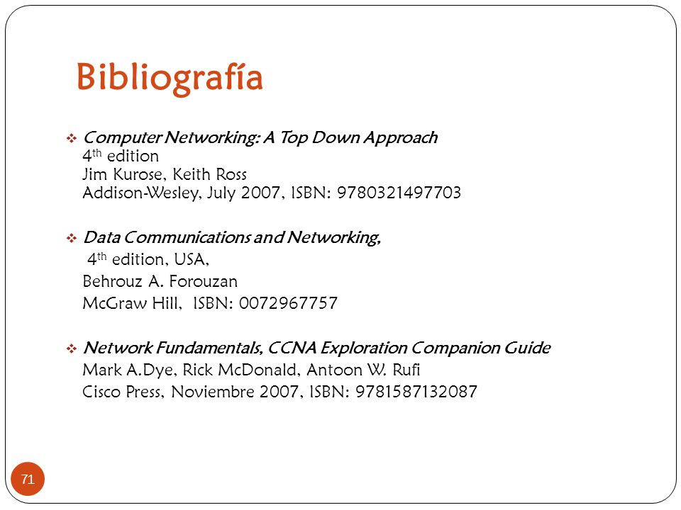 Bibliografía Computer Networking: A Top Down Approach 4th edition Jim Kurose, Keith Ross Addison-Wesley, July 2007, ISBN: 9780321497703.