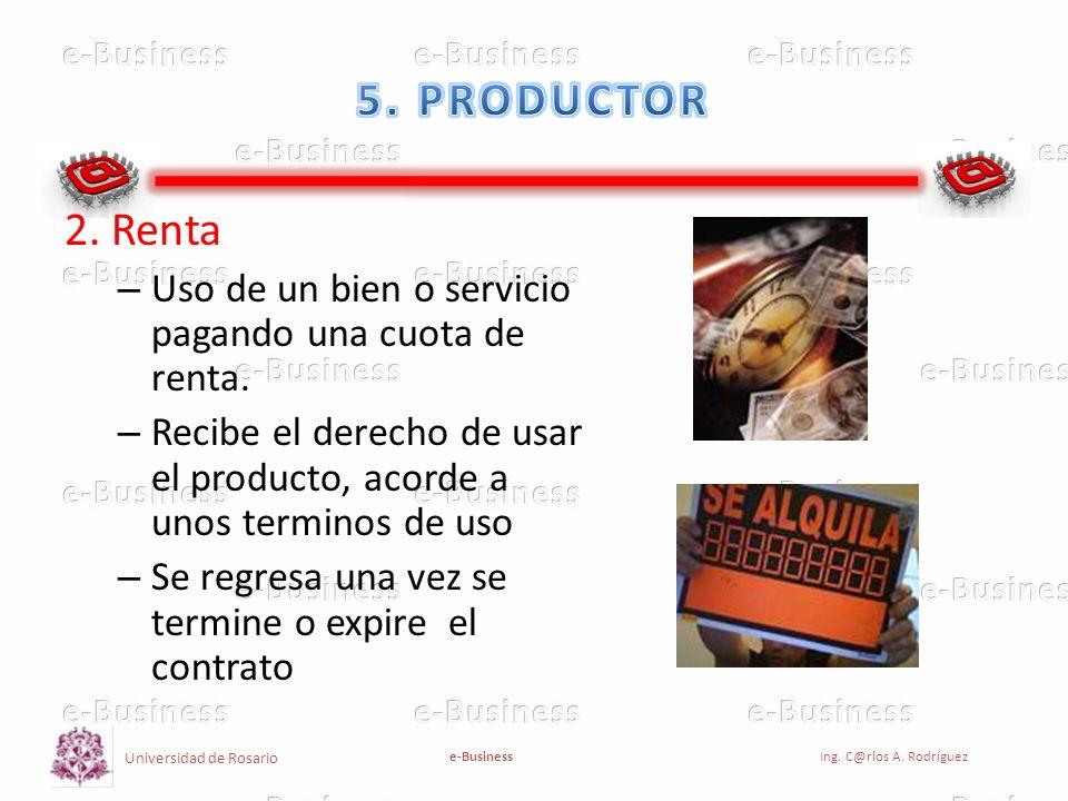 5. PRODUCTOR 2. Renta. Uso de un bien o servicio pagando una cuota de renta. Recibe el derecho de usar el producto, acorde a unos terminos de uso.