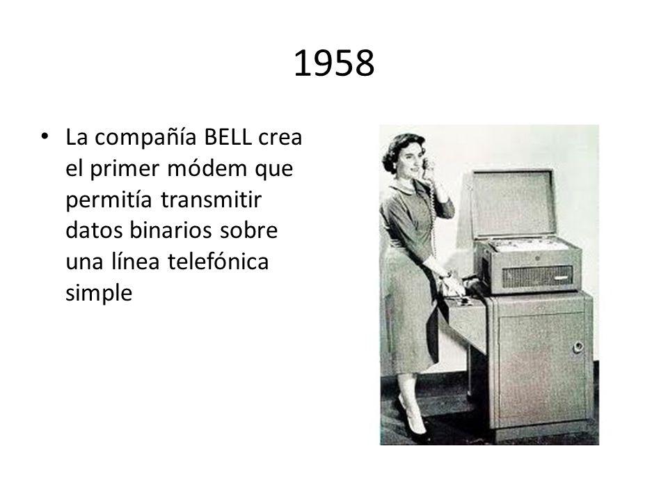 1958 La compañía BELL crea el primer módem que permitía transmitir datos binarios sobre una línea telefónica simple.
