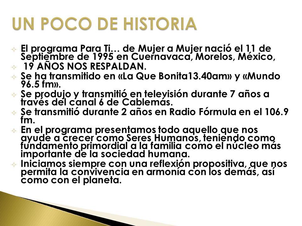 UN POCO DE HISTORIA El programa Para Ti… de Mujer a Mujer nació el 11 de Septiembre de 1995 en Cuernavaca, Morelos, México,