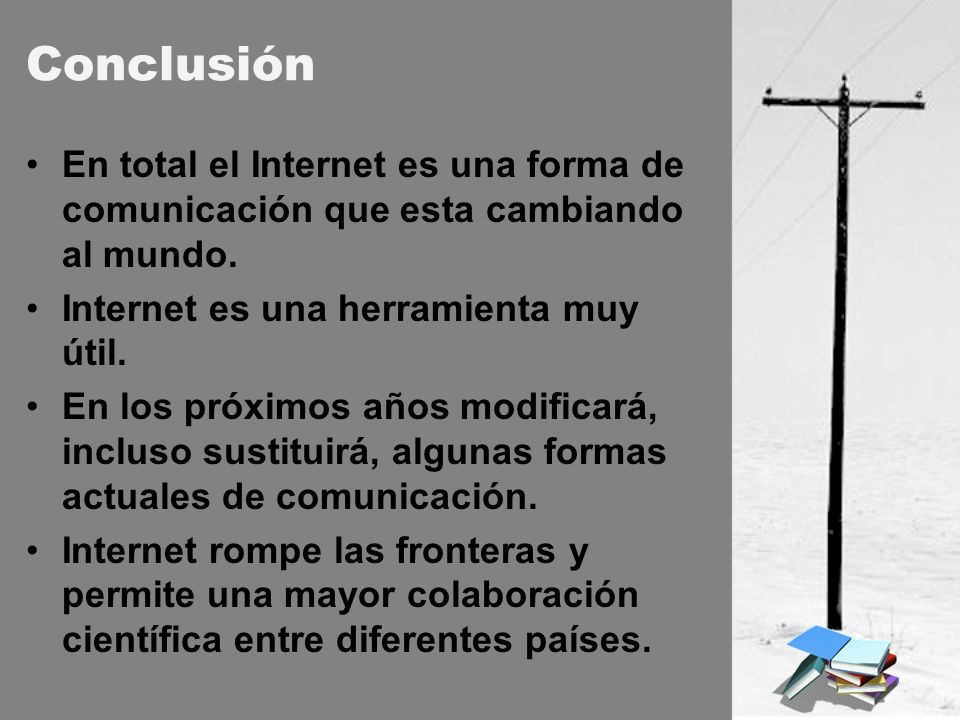 Conclusión En total el Internet es una forma de comunicación que esta cambiando al mundo. Internet es una herramienta muy útil.