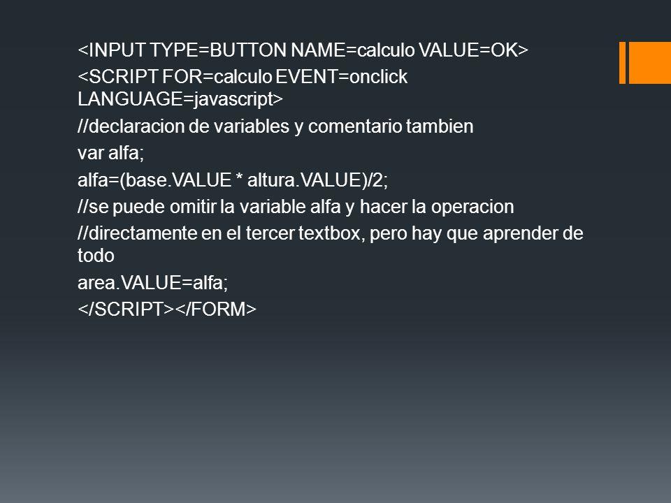 <INPUT TYPE=BUTTON NAME=calculo VALUE=OK> <SCRIPT FOR=calculo EVENT=onclick LANGUAGE=javascript> //declaracion de variables y comentario tambien var alfa; alfa=(base.VALUE * altura.VALUE)/2; //se puede omitir la variable alfa y hacer la operacion //directamente en el tercer textbox, pero hay que aprender de todo area.VALUE=alfa; </SCRIPT></FORM>