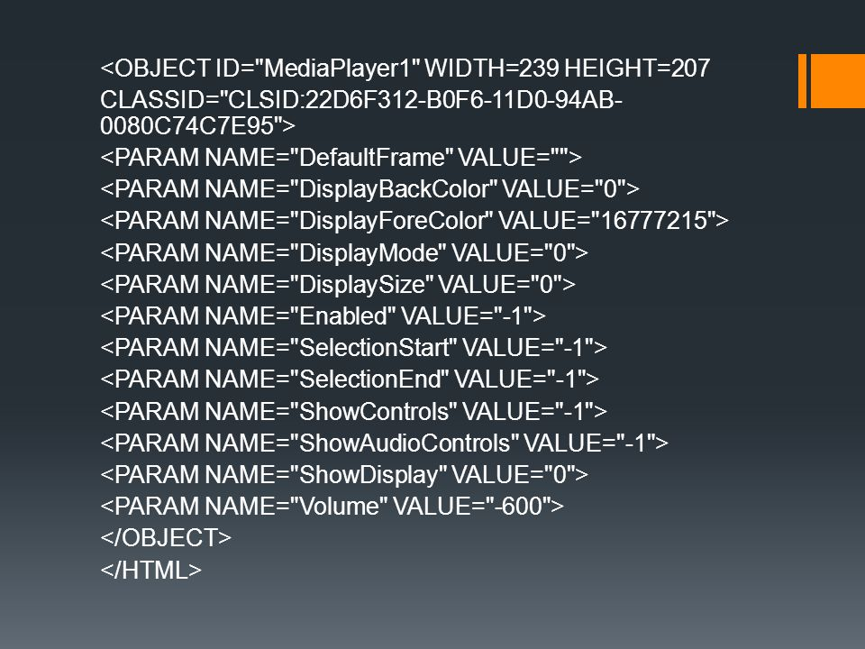 <OBJECT ID= MediaPlayer1 WIDTH=239 HEIGHT=207 CLASSID= CLSID:22D6F312-B0F6-11D0-94AB-0080C74C7E95 > <PARAM NAME= DefaultFrame VALUE= > <PARAM NAME= DisplayBackColor VALUE= 0 > <PARAM NAME= DisplayForeColor VALUE= 16777215 > <PARAM NAME= DisplayMode VALUE= 0 > <PARAM NAME= DisplaySize VALUE= 0 > <PARAM NAME= Enabled VALUE= -1 > <PARAM NAME= SelectionStart VALUE= -1 > <PARAM NAME= SelectionEnd VALUE= -1 > <PARAM NAME= ShowControls VALUE= -1 > <PARAM NAME= ShowAudioControls VALUE= -1 > <PARAM NAME= ShowDisplay VALUE= 0 > <PARAM NAME= Volume VALUE= -600 > </OBJECT> </HTML>