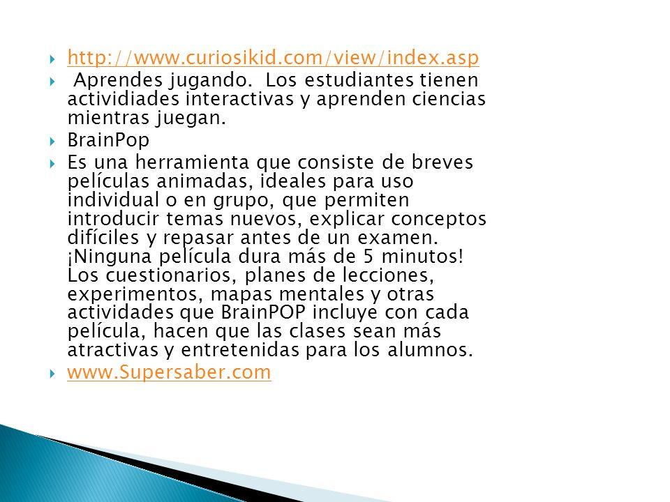 http://www.curiosikid.com/view/index.asp Aprendes jugando. Los estudiantes tienen actividiades interactivas y aprenden ciencias mientras juegan.