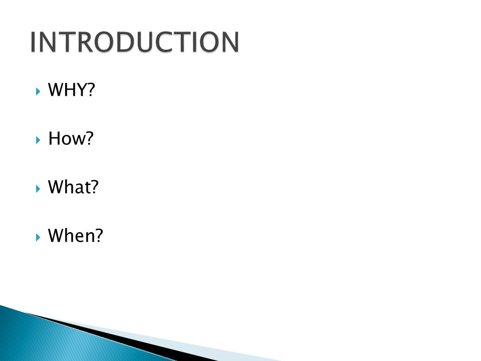 INTRODUCTION WHY How What When