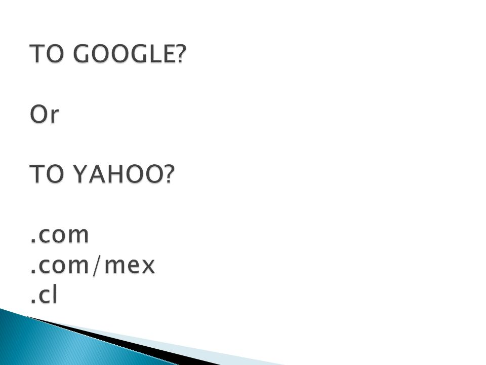 TO GOOGLE Or TO YAHOO .com .com/mex .cl