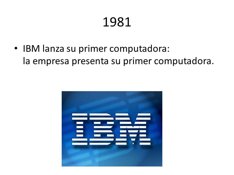 1981 IBM lanza su primer computadora: la empresa presenta su primer computadora.