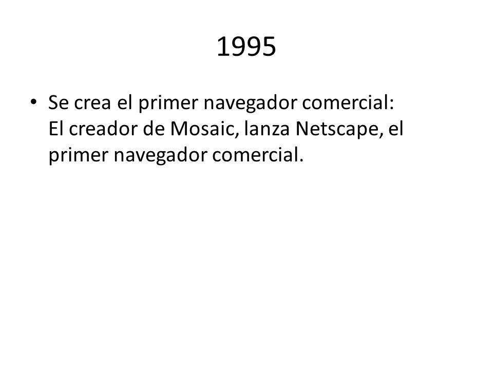 1995 Se crea el primer navegador comercial: El creador de Mosaic, lanza Netscape, el primer navegador comercial.