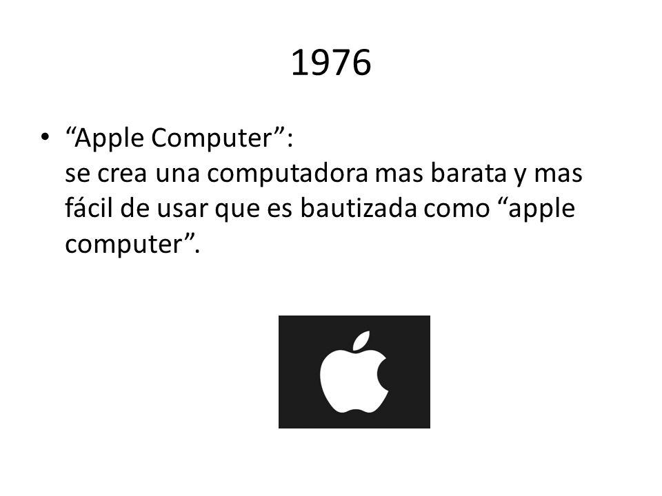 1976 Apple Computer : se crea una computadora mas barata y mas fácil de usar que es bautizada como apple computer .