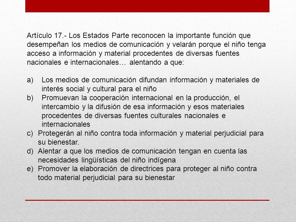 Artículo 17.- Los Estados Parte reconocen la importante función que desempeñan los medios de comunicación y velarán porque el niño tenga acceso a información y material procedentes de diversas fuentes nacionales e internacionales… alentando a que: