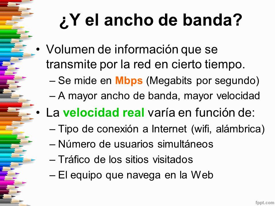 ¿Y el ancho de banda Volumen de información que se transmite por la red en cierto tiempo. Se mide en Mbps (Megabits por segundo)