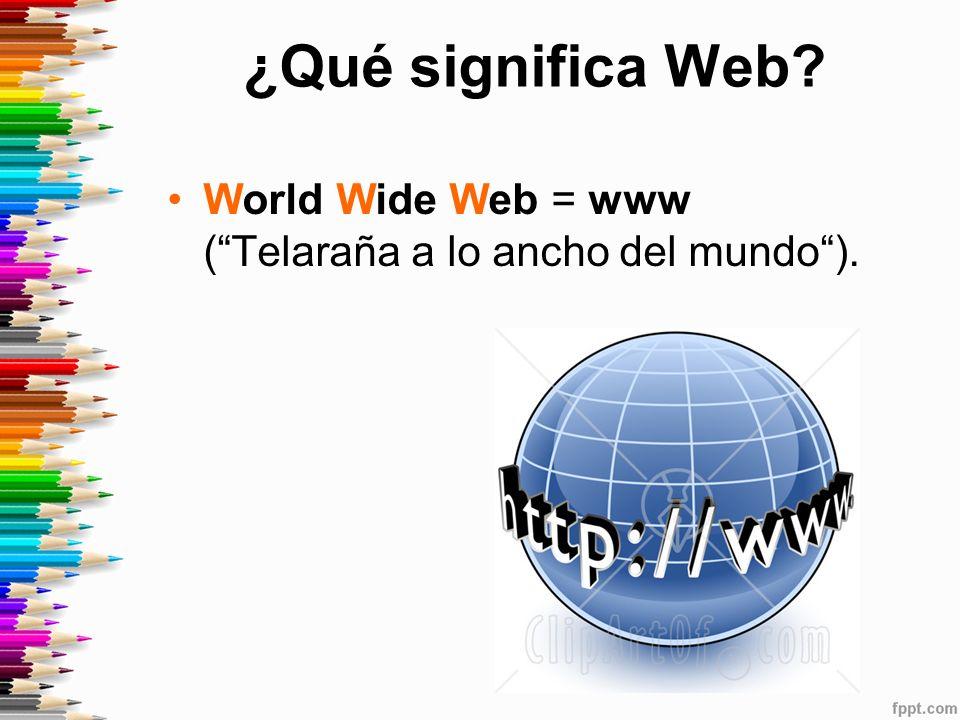 ¿Qué significa Web World Wide Web = www ( Telaraña a lo ancho del mundo ).