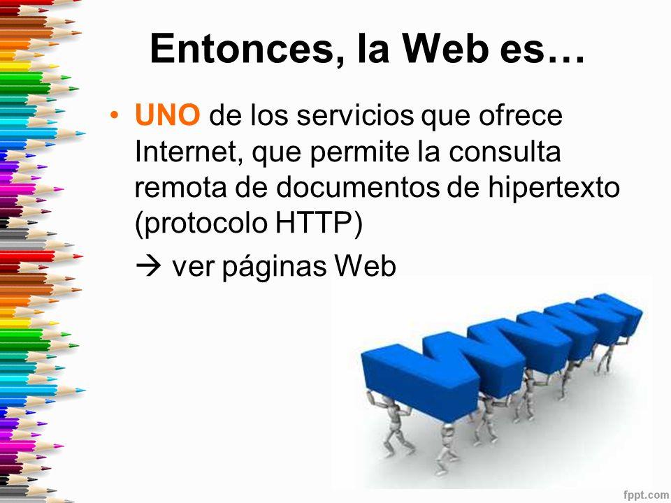 Entonces, la Web es… UNO de los servicios que ofrece Internet, que permite la consulta remota de documentos de hipertexto (protocolo HTTP)
