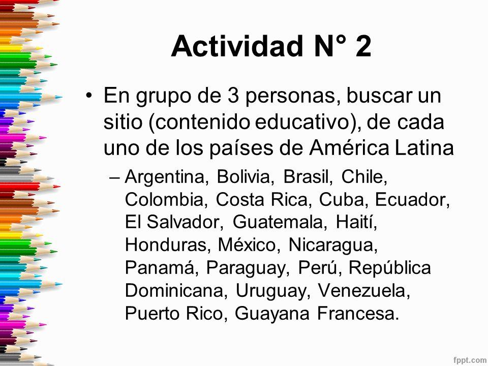 Actividad N° 2 En grupo de 3 personas, buscar un sitio (contenido educativo), de cada uno de los países de América Latina.