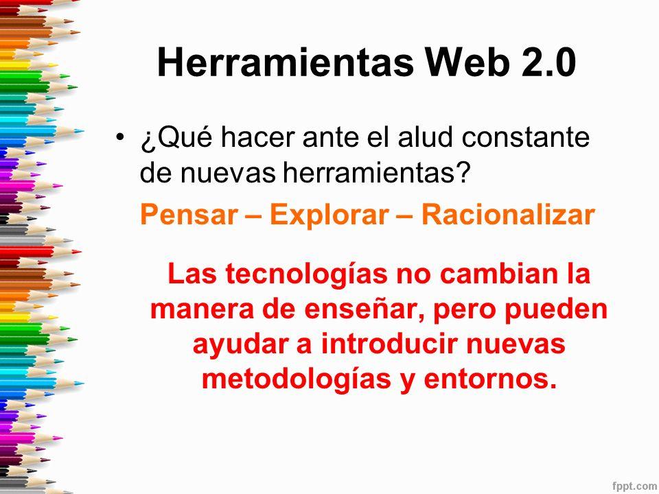 Herramientas Web 2.0 ¿Qué hacer ante el alud constante de nuevas herramientas Pensar – Explorar – Racionalizar.