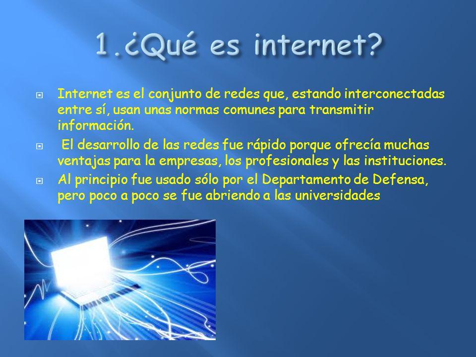 1.¿Qué es internet Internet es el conjunto de redes que, estando interconectadas entre sí, usan unas normas comunes para transmitir información.