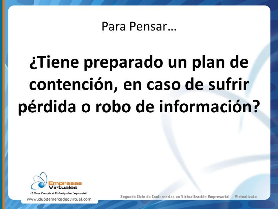 Para Pensar… ¿Tiene preparado un plan de contención, en caso de sufrir pérdida o robo de información