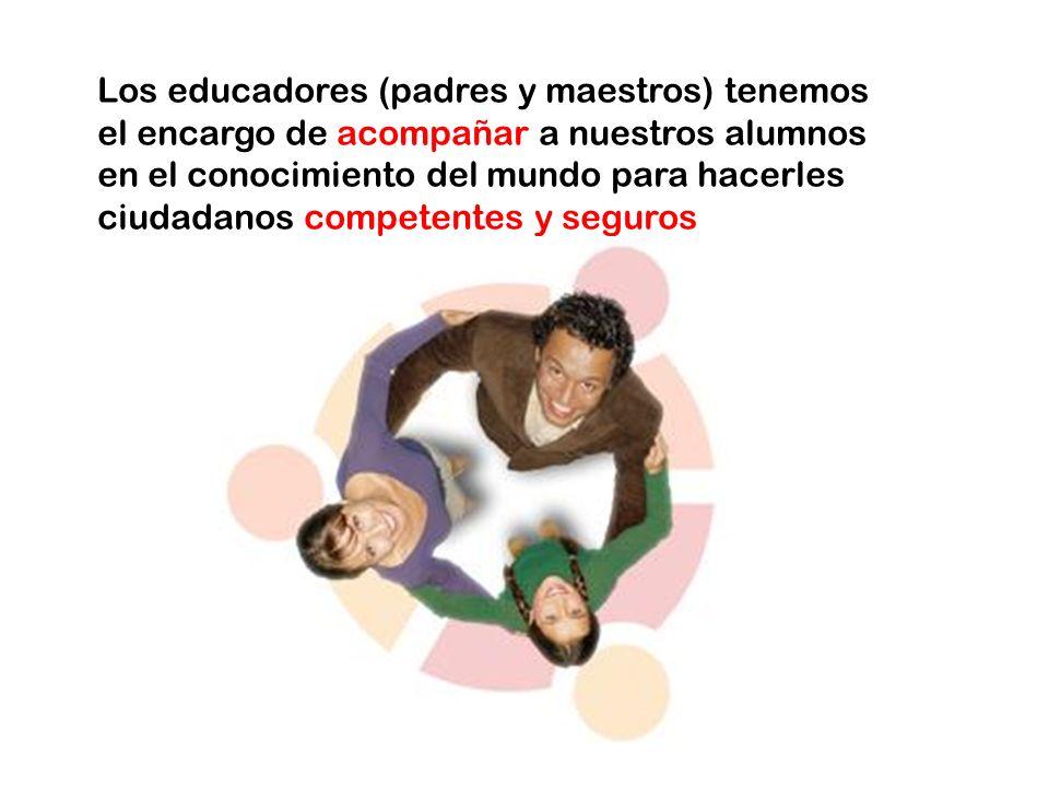 Los educadores (padres y maestros) tenemos el encargo de acompañar a nuestros alumnos en el conocimiento del mundo para hacerles ciudadanos competentes y seguros