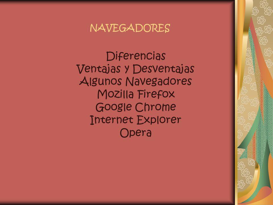 NAVEGADORES Diferencias Ventajas y Desventajas Algunos Navegadores Mozilla Firefox Google Chrome Internet Explorer Opera.