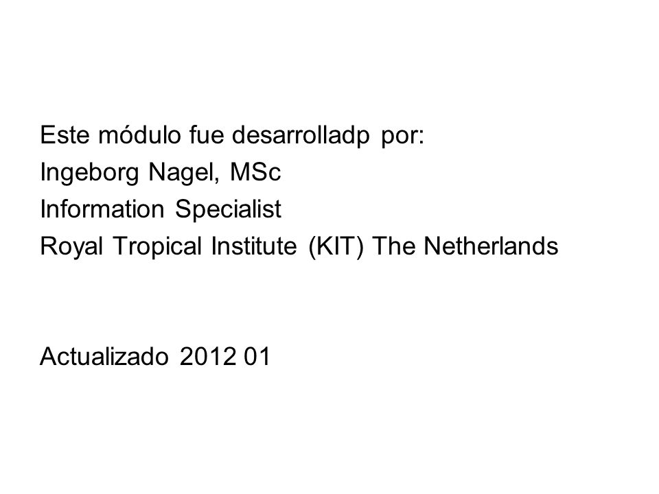 Este módulo fue desarrolladp por: Ingeborg Nagel, MSc Information Specialist Royal Tropical Institute (KIT) The Netherlands Actualizado 2012 01