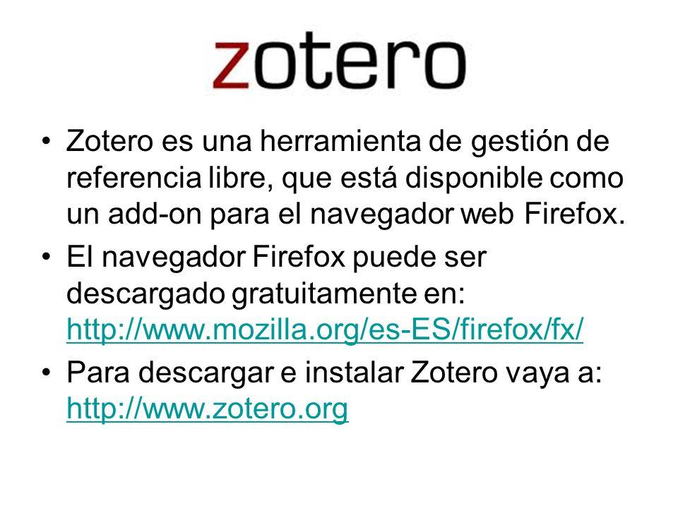 Zotero Zotero es una herramienta de gestión de referencia libre, que está disponible como un add-on para el navegador web Firefox.