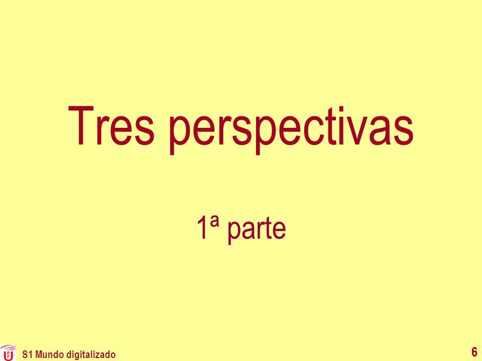 Tres perspectivas 1ª parte 6 S1 Mundo digitalizado