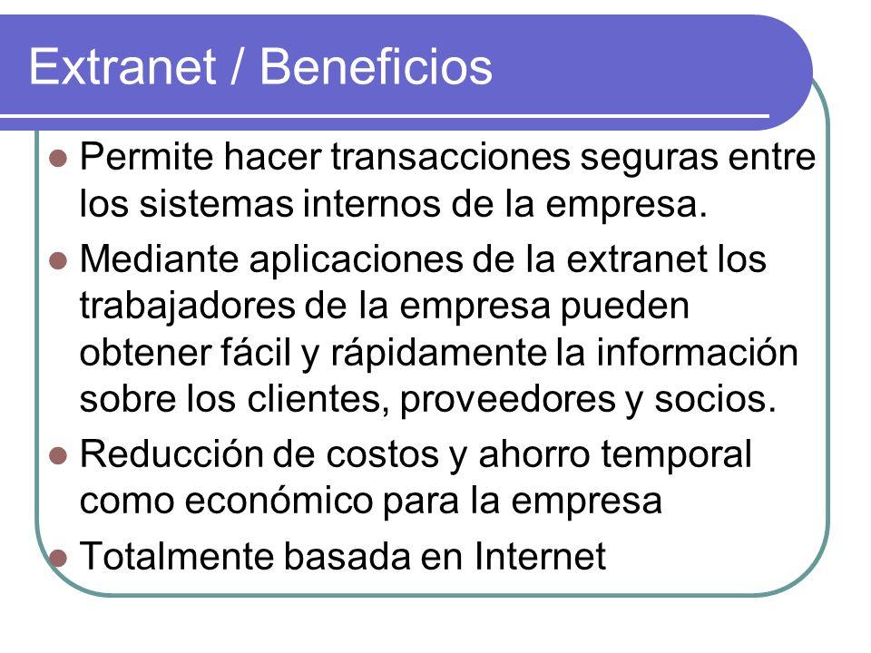 Extranet / Beneficios Permite hacer transacciones seguras entre los sistemas internos de la empresa.