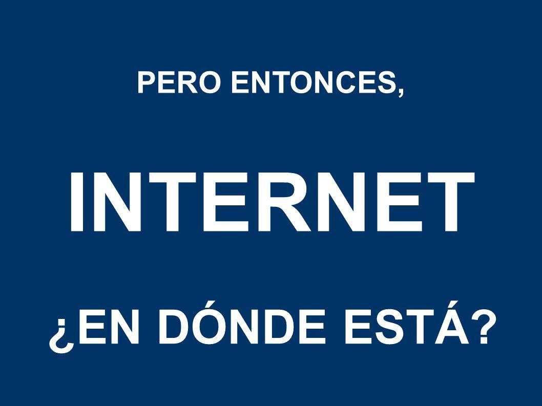 PERO ENTONCES, INTERNET ¿EN DÓNDE ESTÁ