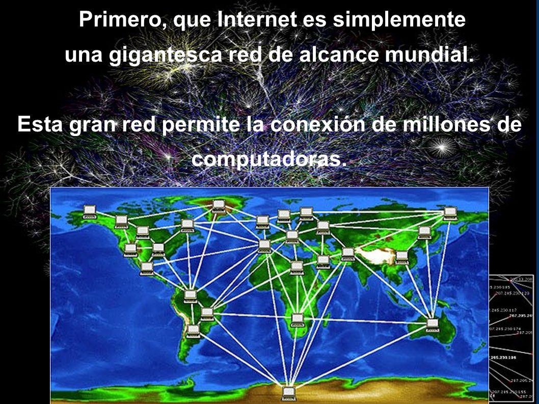 Primero, que Internet es simplemente una gigantesca red de alcance mundial.
