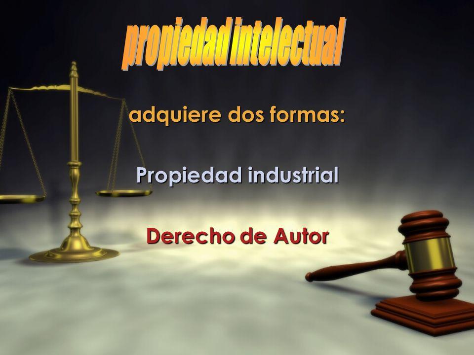 adquiere dos formas: Propiedad industrial Derecho de Autor