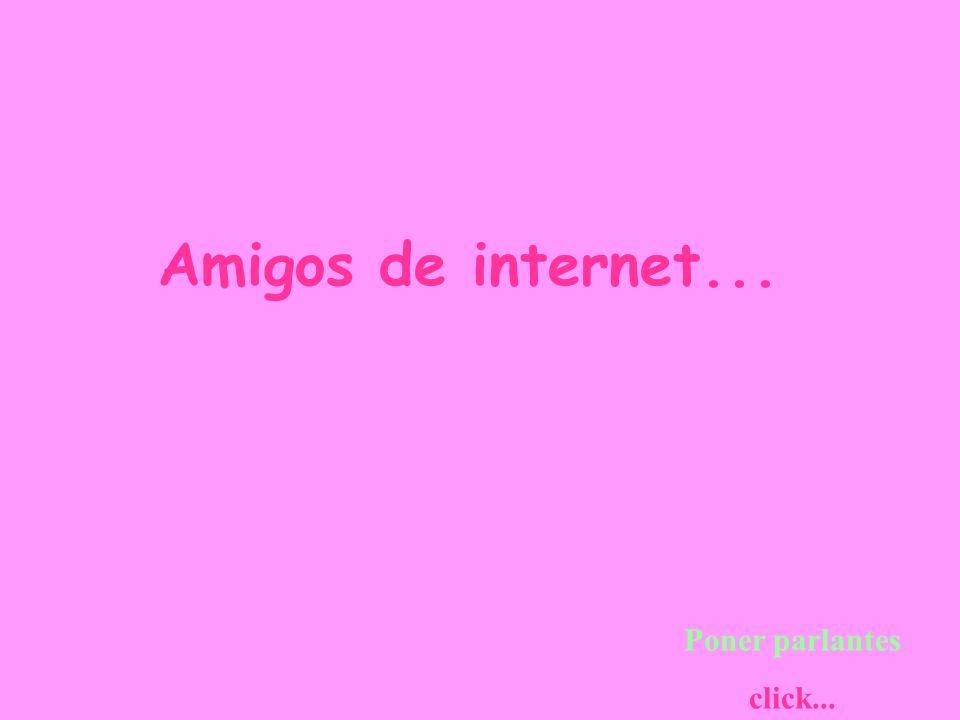 Amigos de internet... Poner parlantes click...