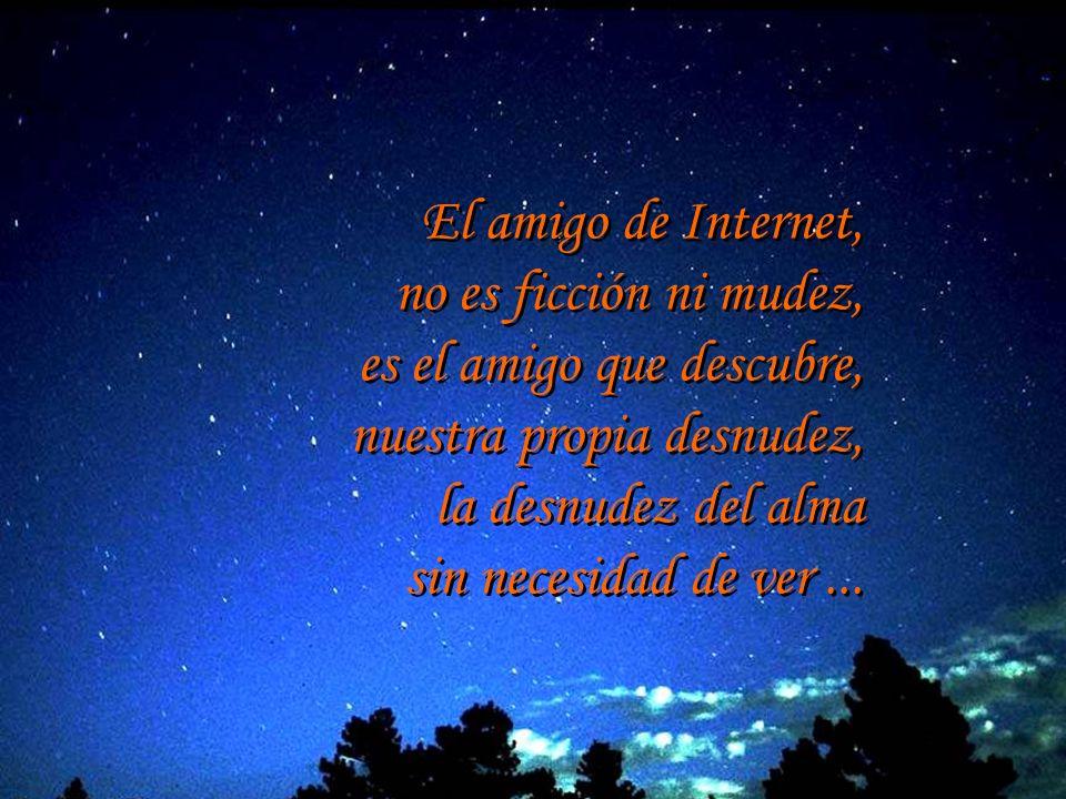 El amigo de Internet, no es ficción ni mudez, es el amigo que descubre, nuestra propia desnudez, la desnudez del alma.
